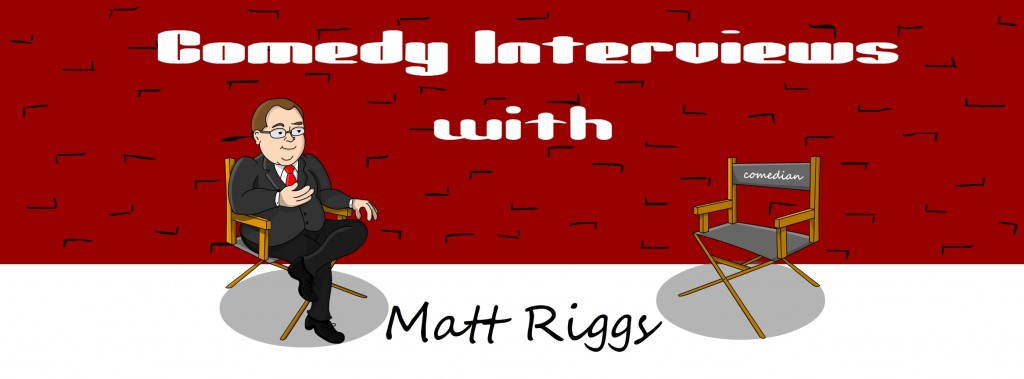 Comedy Interviews wirth Matt Riggs